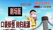 【番剧向】宠物小精灵 剧场版 -回归起源-【口袋妖怪Let's Go皮卡丘】