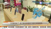 【浙江】5G商用来了 浙江移动将提供三档5G网络服务(范大姐帮忙 2019年10月31日)