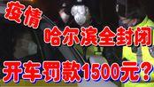 哈尔滨疫情期间全封闭,开车罚款1500元?两天每户只能一人出小区 新型冠状病毒