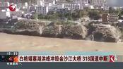 白格堰塞湖洪峰冲毁金沙江大桥 318国道中断