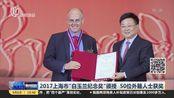 """2017上海市""""白玉兰纪念奖""""颁授  50位外籍人士获奖"""