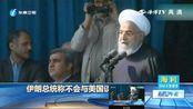 伊朗总统称不会与美国谈判,绝不屈服于美国制裁压力