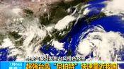 """中央气象台发布台风橙色预警:超强台风""""尼伯特""""快速靠近我国"""