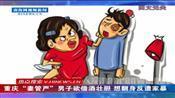 """重庆""""妻管严""""男子欲借酒壮胆 想翻身反遭家暴"""