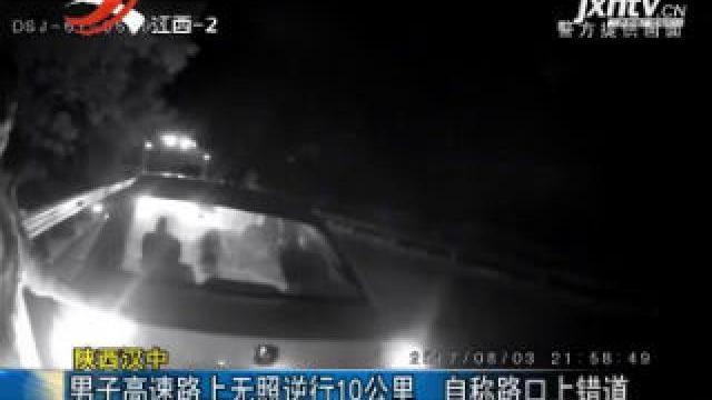 陕西汉中:男子高速路上无照逆行10公里 自称路口上错道